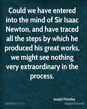 Joseph Priestley - Could we have entered into the mind of Sir Isaac Newton, and have traced all the steps by which he produced his great works, we might see nothing very extraordinary in the process.