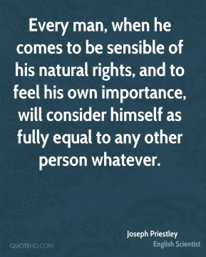 Joseph Priestley - Every man, when he comes to be sensible of his natural rights, and to feel his own importance, will consider himself as fully equal to any other person whatever.