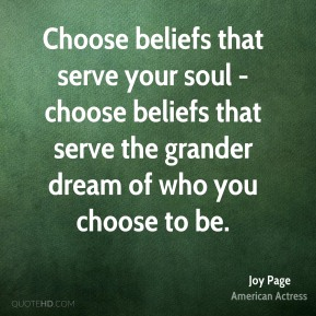 Choose beliefs that serve your soul - choose beliefs that serve the grander dream of who you choose to be.