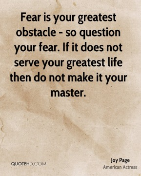 Joy Page - Fear is your greatest obstacle - so question your fear. If it does not serve your greatest life then do not make it your master.