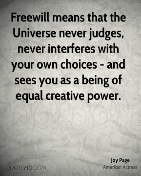 Freewill means that the Universe never judges, never interferes with your own choices - and sees you as a being of equal creative power.