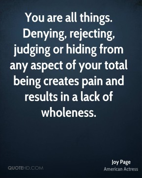 Joy Page - You are all things. Denying, rejecting, judging or hiding from any aspect of your total being creates pain and results in a lack of wholeness.