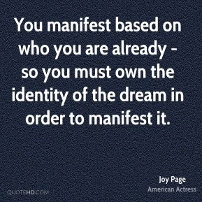 Joy Page - You manifest based on who you are already - so you must own the identity of the dream in order to manifest it.