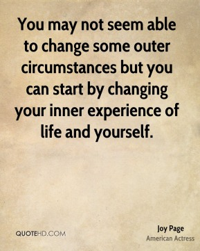 You may not seem able to change some outer circumstances but you can start by changing your inner experience of life and yourself.