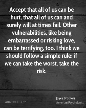 Accept that all of us can be hurt, that all of us can and surely will at times fail. Other vulnerabilities, like being embarrassed or risking love, can be terrifying, too. I think we should follow a simple rule: if we can take the worst, take the risk.