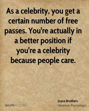 As a celebrity, you get a certain number of free passes. You're actually in a better position if you're a celebrity because people care.