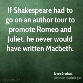 Joyce Brothers - If Shakespeare had to go on an author tour to promote Romeo and Juliet, he never would have written Macbeth.