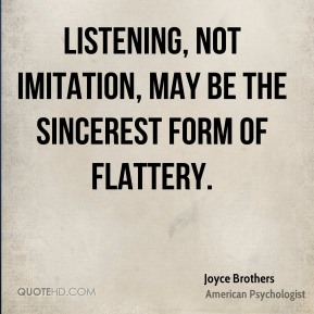 Joyce Brothers - Listening, not imitation, may be the sincerest form of flattery.