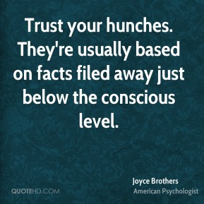 Joyce Brothers - Trust your hunches. They're usually based on facts filed away just below the conscious level.