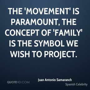 Juan Antonio Samaranch - The 'movement' is paramount, the concept of 'family' is the symbol we wish to project.