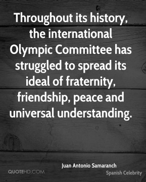 Juan Antonio Samaranch - Throughout its history, the international Olympic Committee has struggled to spread its ideal of fraternity, friendship, peace and universal understanding.