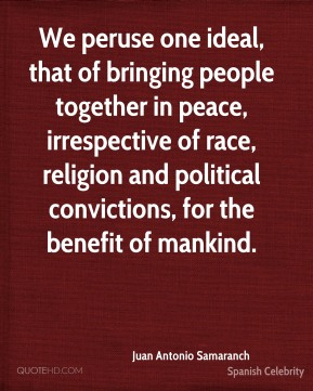 Juan Antonio Samaranch - We peruse one ideal, that of bringing people together in peace, irrespective of race, religion and political convictions, for the benefit of mankind.