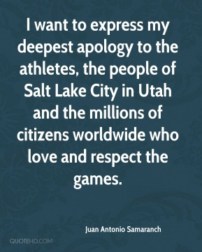 Juan Antonio Samaranch  - I want to express my deepest apology to the athletes, the people of Salt Lake City in Utah and the millions of citizens worldwide who love and respect the games.