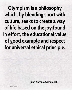 Juan Antonio Samaranch  - Olympism is a philosophy which, by blending sport with culture, seeks to create a way of life based on the joy found in effort, the educational value of good example and respect for universal ethical principle.