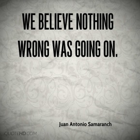 We believe nothing wrong was going on.