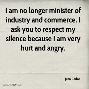 Juan Carlos  - I am no longer minister of industry and commerce. I ask you to respect my silence because I am very hurt and angry.