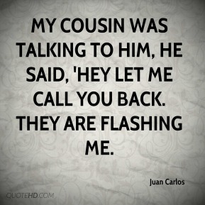 Juan Carlos  - My cousin was talking to him, he said, 'hey let me call you back. They are flashing me.