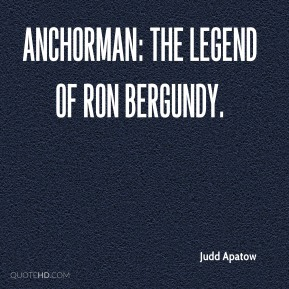 Judd Apatow  - Anchorman: The Legend of Ron Bergundy.