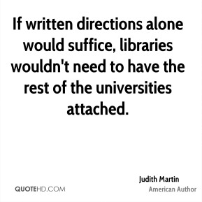 Judith Martin - If written directions alone would suffice, libraries wouldn't need to have the rest of the universities attached.