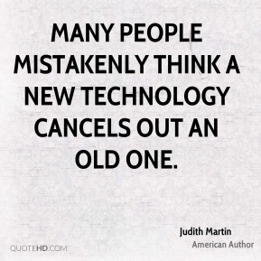 Many people mistakenly think a new technology cancels out an old one.