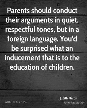 Judith Martin - Parents should conduct their arguments in quiet, respectful tones, but in a foreign language. You'd be surprised what an inducement that is to the education of children.