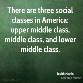 There are three social classes in America: upper middle class, middle class, and lower middle class.