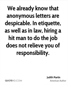 Judith Martin - We already know that anonymous letters are despicable. In etiquette, as well as in law, hiring a hit man to do the job does not relieve you of responsibility.
