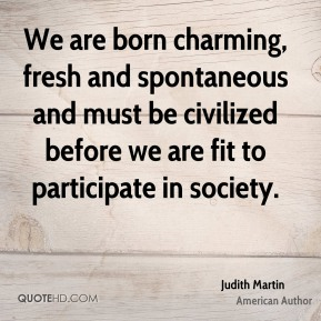We are born charming, fresh and spontaneous and must be civilized before we are fit to participate in society.