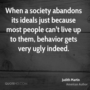 When a society abandons its ideals just because most people can't live up to them, behavior gets very ugly indeed.