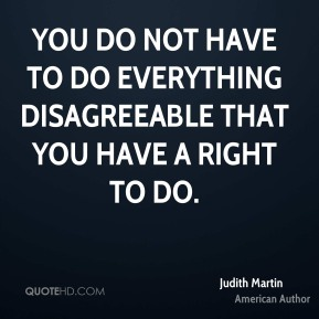 Judith Martin - You do not have to do everything disagreeable that you have a right to do.