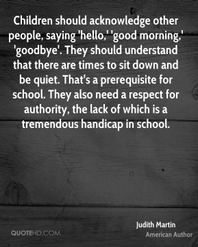Judith Martin  - Children should acknowledge other people, saying 'hello,' 'good morning,' 'goodbye'. They should understand that there are times to sit down and be quiet. That's a prerequisite for school. They also need a respect for authority, the lack of which is a tremendous handicap in school.