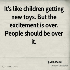 Judith Martin  - It's like children getting new toys. But the excitement is over. People should be over it.