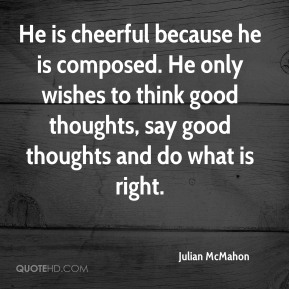 He is cheerful because he is composed. He only wishes to think good thoughts, say good thoughts and do what is right.