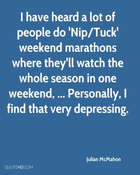 I have heard a lot of people do 'Nip/Tuck' weekend marathons where they'll watch the whole season in one weekend, ... Personally, I find that very depressing.
