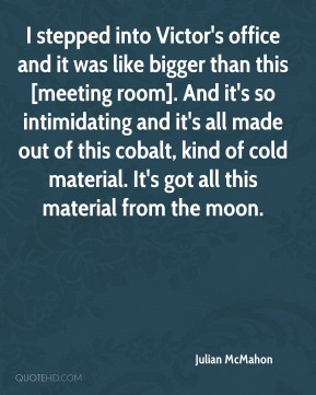 Julian McMahon  - I stepped into Victor's office and it was like bigger than this [meeting room]. And it's so intimidating and it's all made out of this cobalt, kind of cold material. It's got all this material from the moon.