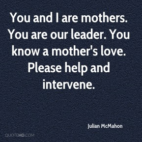 You and I are mothers. You are our leader. You know a mother's love. Please help and intervene.