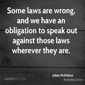 Julian McMahon - Some laws are wrong, and we have an obligation to speak out against those laws wherever they are.