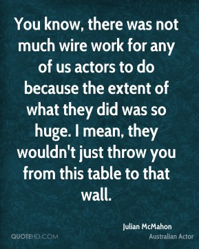 Julian McMahon - You know, there was not much wire work for any of us actors to do because the extent of what they did was so huge. I mean, they wouldn't just throw you from this table to that wall.