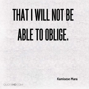 Kamisese Mara  - That I will not be able to oblige.