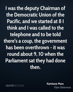 Kamisese Mara - I was the deputy Chairman of the Democratic Union of the Pacific, and we started at 8 I think and I was called to the telephone and to be told there's a coup, the government has been overthrown - it was round about 9, 10 when the Parliament sat they had done then.