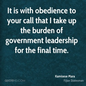 Kamisese Mara - It is with obedience to your call that I take up the burden of government leadership for the final time.