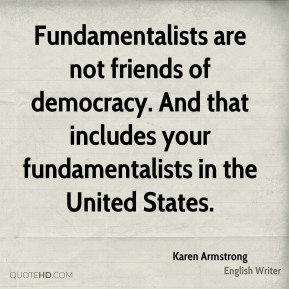 Karen Armstrong - Fundamentalists are not friends of democracy. And that includes your fundamentalists in the United States.