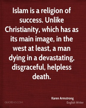 Karen Armstrong - Islam is a religion of success. Unlike Christianity, which has as its main image, in the west at least, a man dying in a devastating, disgraceful, helpless death.