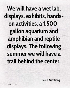 Karen Armstrong  - We will have a wet lab, displays, exhibits, hands-on activities, a 1,500-gallon aquarium and amphibian and reptile displays. The following summer we will have a trail behind the center.