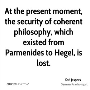 Karl Jaspers - At the present moment, the security of coherent philosophy, which existed from Parmenides to Hegel, is lost.