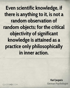 Karl Jaspers - Even scientific knowledge, if there is anything to it, is not a random observation of random objects; for the critical objectivity of significant knowledge is attained as a practice only philosophically in inner action.