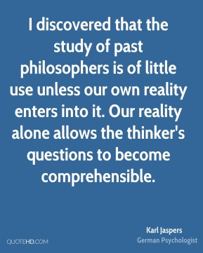 Karl Jaspers - I discovered that the study of past philosophers is of little use unless our own reality enters into it. Our reality alone allows the thinker's questions to become comprehensible.