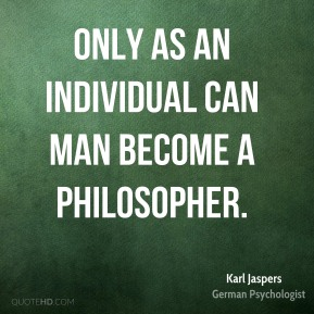 Only as an individual can man become a philosopher.