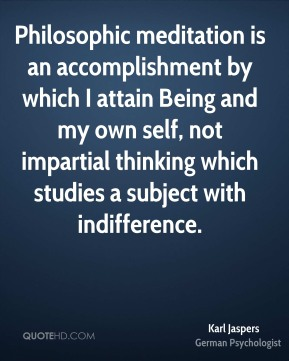 Karl Jaspers - Philosophic meditation is an accomplishment by which I attain Being and my own self, not impartial thinking which studies a subject with indifference.