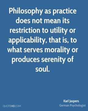 Karl Jaspers - Philosophy as practice does not mean its restriction to utility or applicability, that is, to what serves morality or produces serenity of soul.
